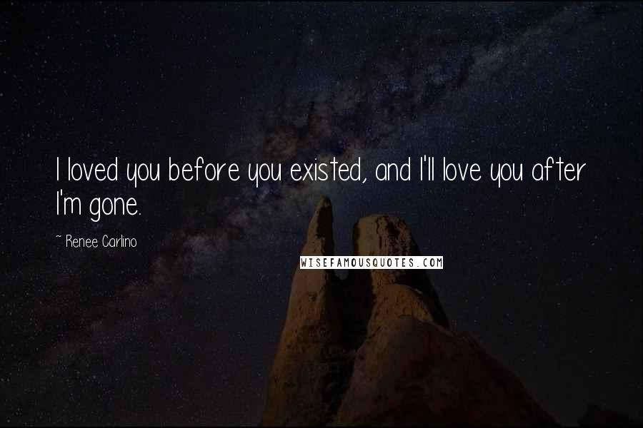 Renee Carlino quotes: I loved you before you existed, and I'll love you after I'm gone.