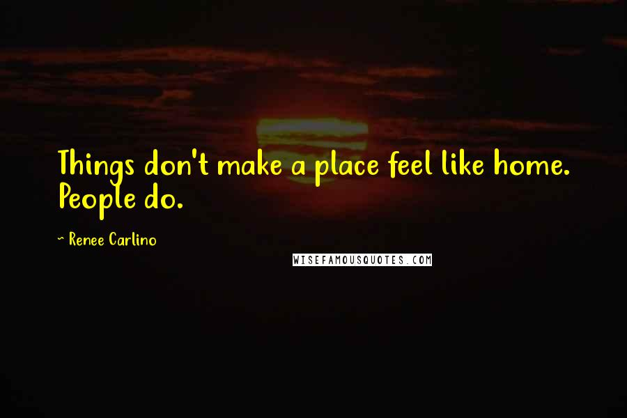 Renee Carlino quotes: Things don't make a place feel like home. People do.