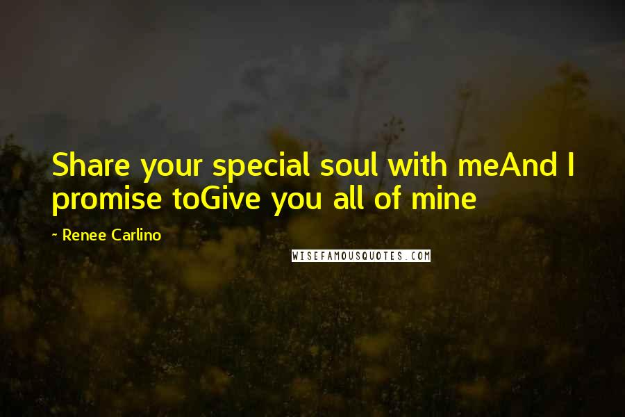 Renee Carlino quotes: Share your special soul with meAnd I promise toGive you all of mine