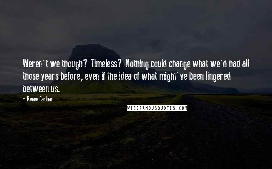 Renee Carlino quotes: Weren't we though? Timeless? Nothing could change what we'd had all those years before, even if the idea of what might've been lingered between us.