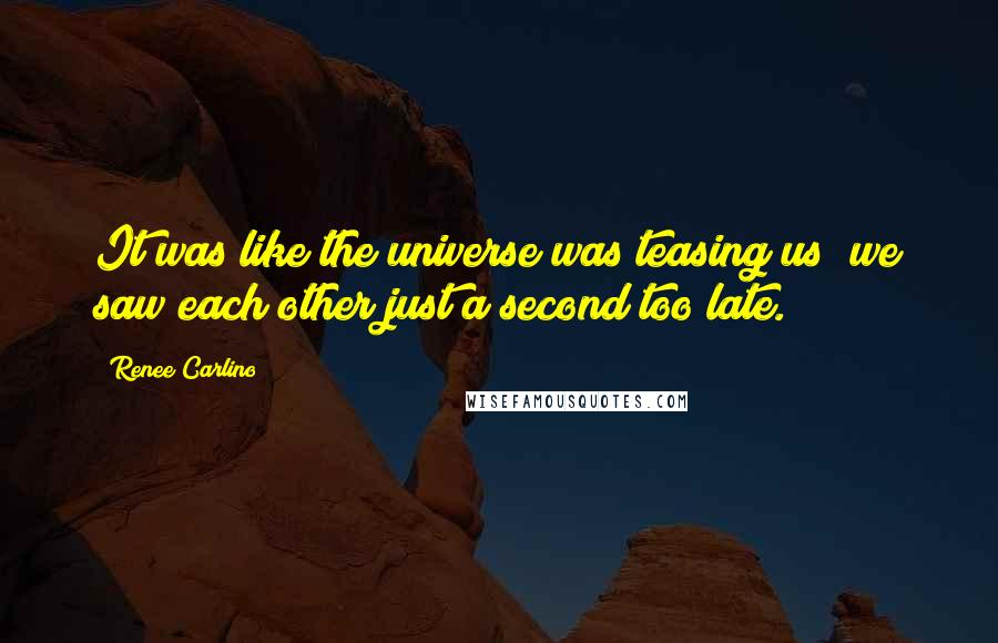 Renee Carlino quotes: It was like the universe was teasing us; we saw each other just a second too late.