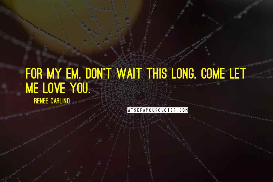 Renee Carlino quotes: For my Em. Don't wait this long. Come let me love you.