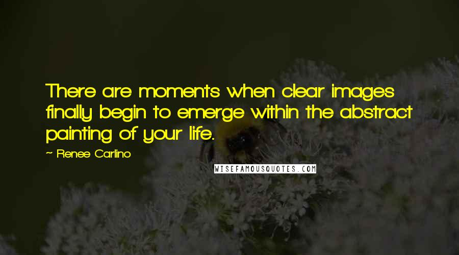 Renee Carlino quotes: There are moments when clear images finally begin to emerge within the abstract painting of your life.