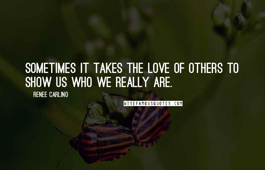 Renee Carlino quotes: Sometimes it takes the love of others to show us who we really are.