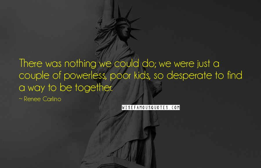 Renee Carlino quotes: There was nothing we could do; we were just a couple of powerless, poor kids, so desperate to find a way to be together.