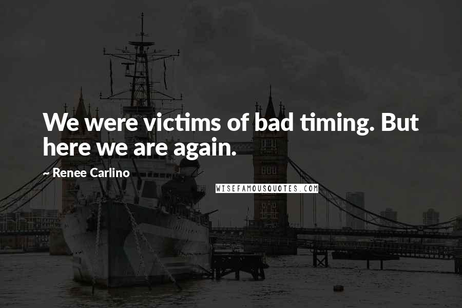 Renee Carlino quotes: We were victims of bad timing. But here we are again.