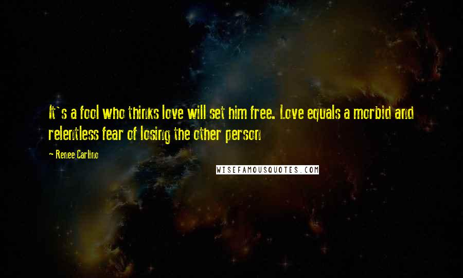 Renee Carlino quotes: It's a fool who thinks love will set him free. Love equals a morbid and relentless fear of losing the other person