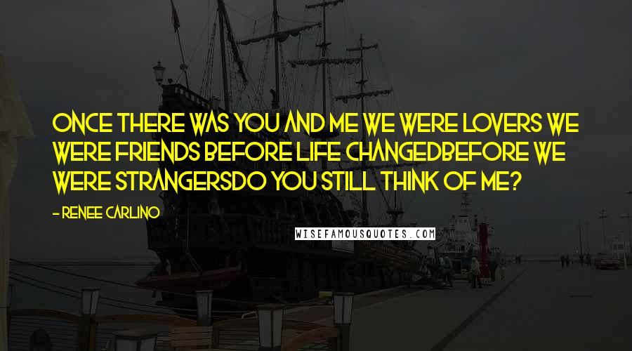 Renee Carlino quotes: Once there was you and me We were lovers We were friends Before life changedBefore we were strangersDo you still think of me?