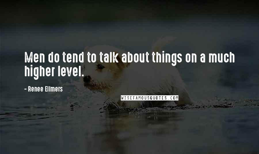 Renee Ellmers quotes: Men do tend to talk about things on a much higher level.