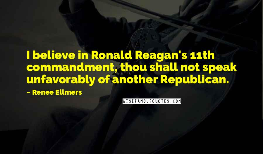 Renee Ellmers quotes: I believe in Ronald Reagan's 11th commandment, thou shall not speak unfavorably of another Republican.