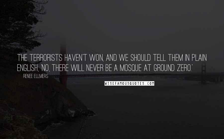 Renee Ellmers quotes: The terrorists haven't won, and we should tell them in plain English, 'No, there will never be a mosque at Ground Zero.'