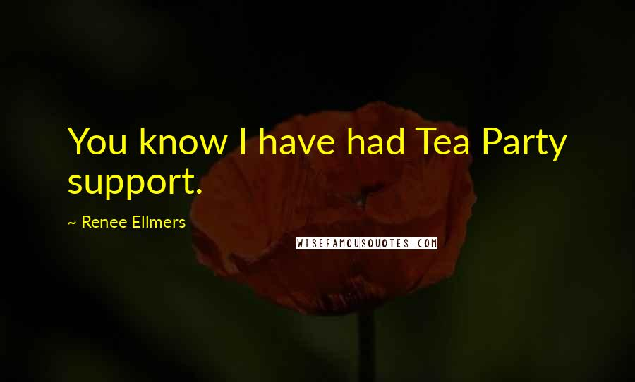 Renee Ellmers quotes: You know I have had Tea Party support.