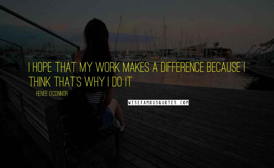 Renee O'Connor quotes: I hope that my work makes a difference because I think that's why I do it.