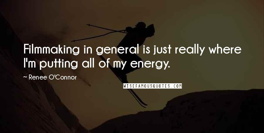 Renee O'Connor quotes: Filmmaking in general is just really where I'm putting all of my energy.