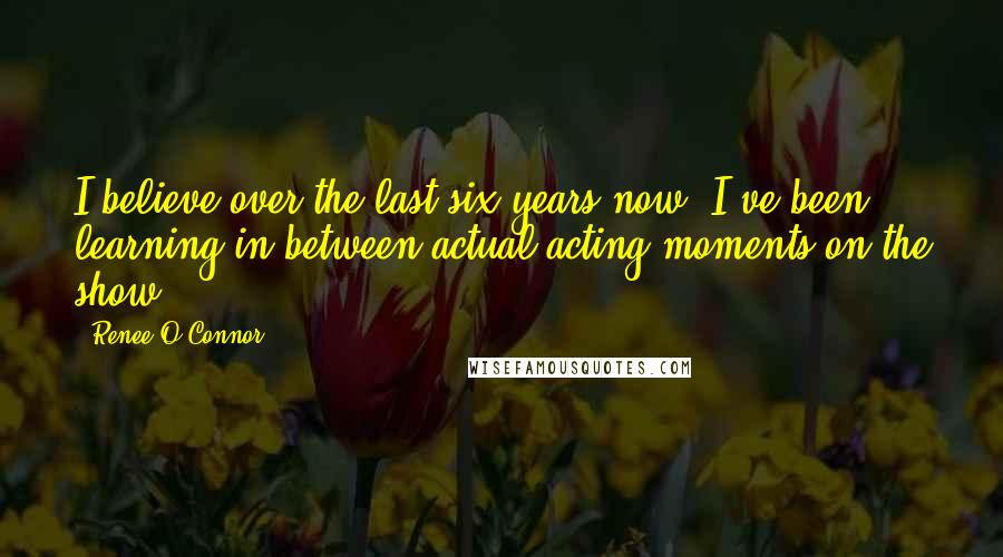Renee O'Connor quotes: I believe over the last six years now, I've been learning in between actual acting moments on the show.
