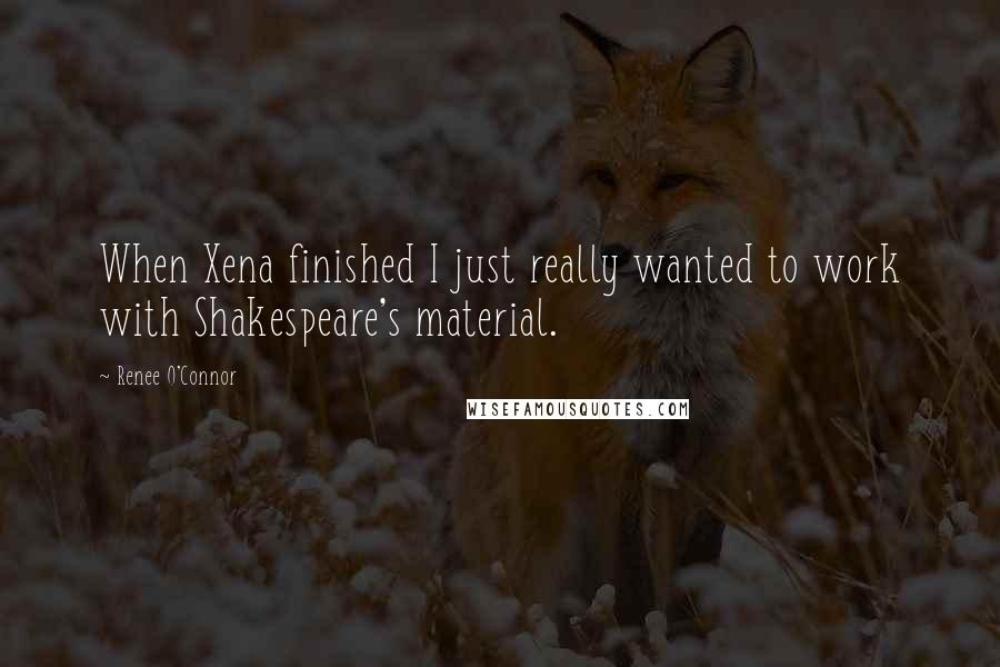Renee O'Connor quotes: When Xena finished I just really wanted to work with Shakespeare's material.