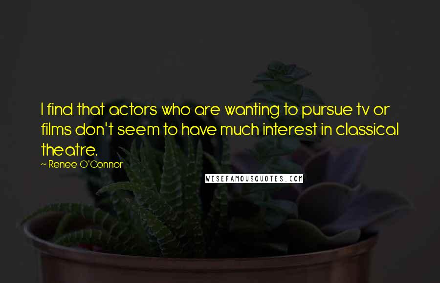 Renee O'Connor quotes: I find that actors who are wanting to pursue tv or films don't seem to have much interest in classical theatre.