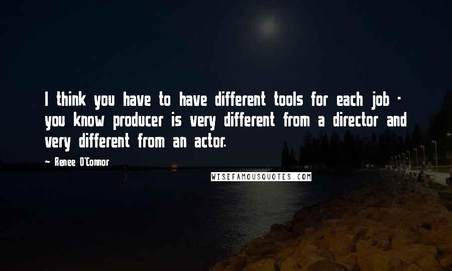 Renee O'Connor quotes: I think you have to have different tools for each job - you know producer is very different from a director and very different from an actor.