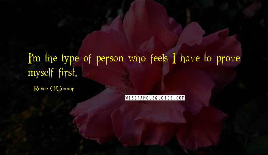 Renee O'Connor quotes: I'm the type of person who feels I have to prove myself first.