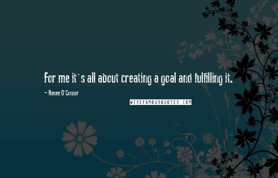 Renee O'Connor quotes: For me it's all about creating a goal and fulfilling it.