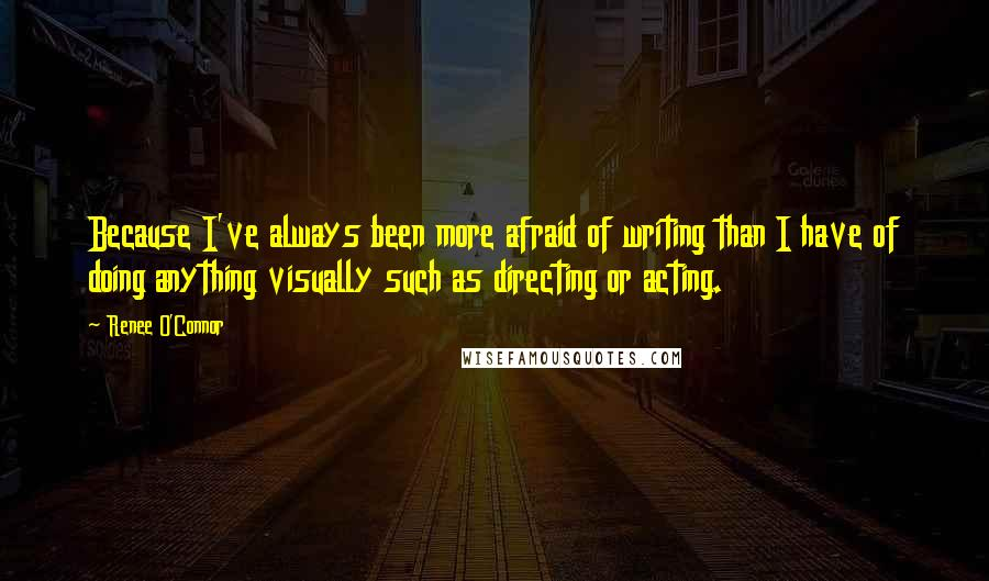Renee O'Connor quotes: Because I've always been more afraid of writing than I have of doing anything visually such as directing or acting.