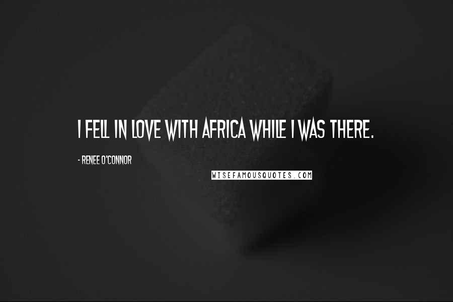 Renee O'Connor quotes: I fell in love with Africa while I was there.