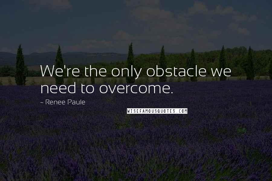 Renee Paule quotes: We're the only obstacle we need to overcome.