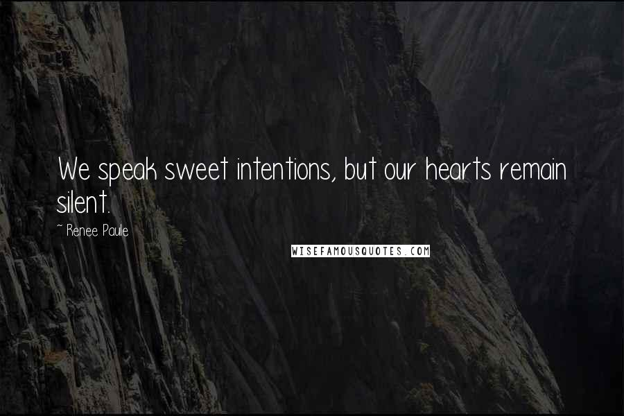 Renee Paule quotes: We speak sweet intentions, but our hearts remain silent.