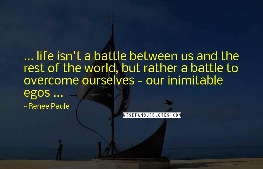 Renee Paule quotes: ... life isn't a battle between us and the rest of the world, but rather a battle to overcome ourselves - our inimitable egos ...