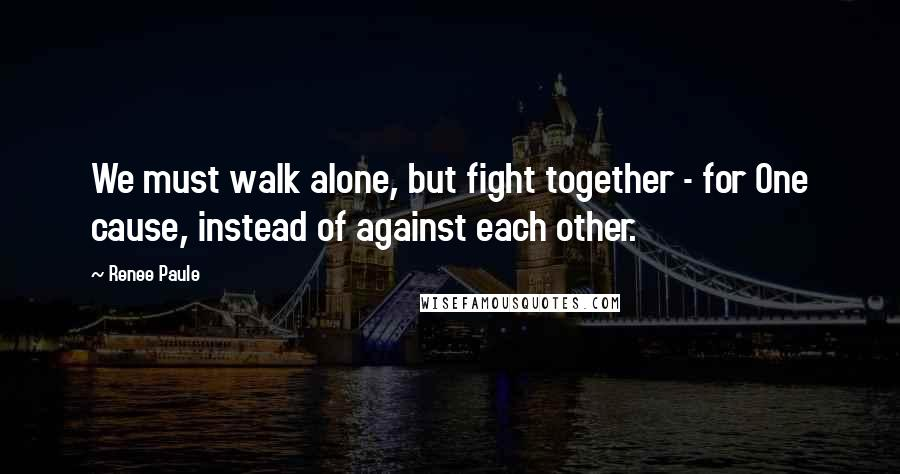 Renee Paule quotes: We must walk alone, but fight together - for One cause, instead of against each other.