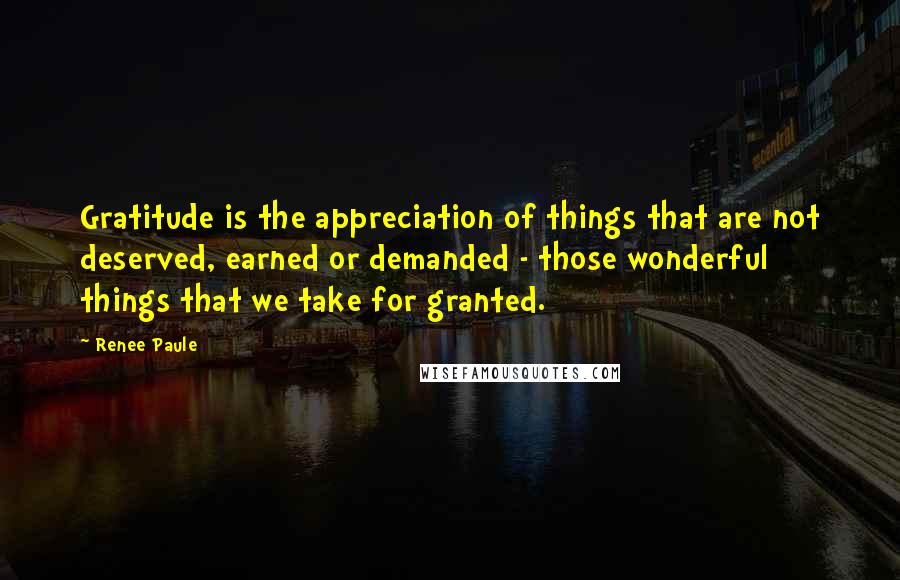 Renee Paule quotes: Gratitude is the appreciation of things that are not deserved, earned or demanded - those wonderful things that we take for granted.