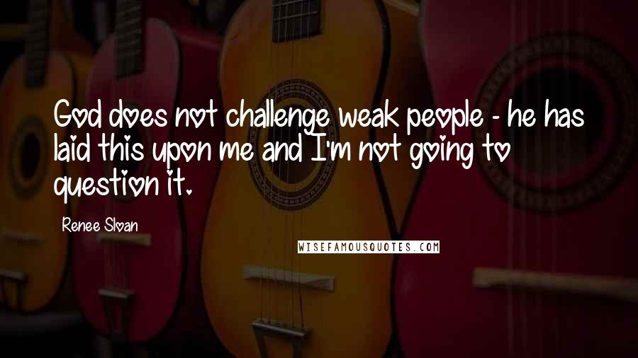 Renee Sloan quotes: God does not challenge weak people - he has laid this upon me and I'm not going to question it.