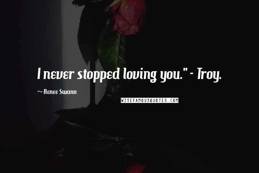 "Renee Swann quotes: I never stopped loving you."" - Troy."