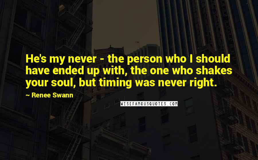 Renee Swann quotes: He's my never - the person who I should have ended up with, the one who shakes your soul, but timing was never right.