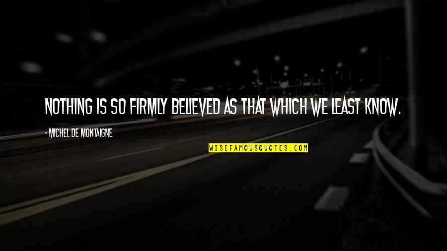 Renegades X Ambassadors Quotes By Michel De Montaigne: Nothing is so firmly believed as that which