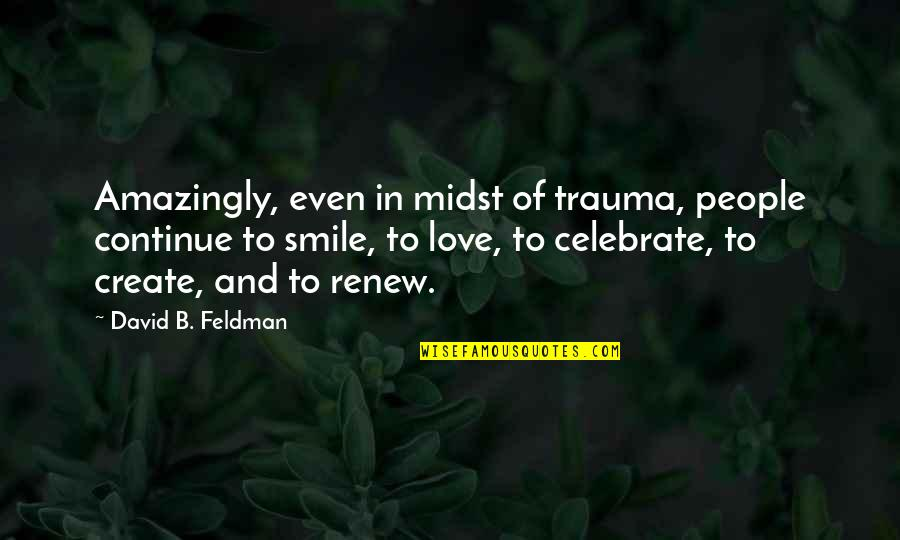 Renew Quotes By David B. Feldman: Amazingly, even in midst of trauma, people continue