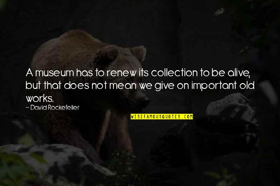 Renew Quotes By David Rockefeller: A museum has to renew its collection to