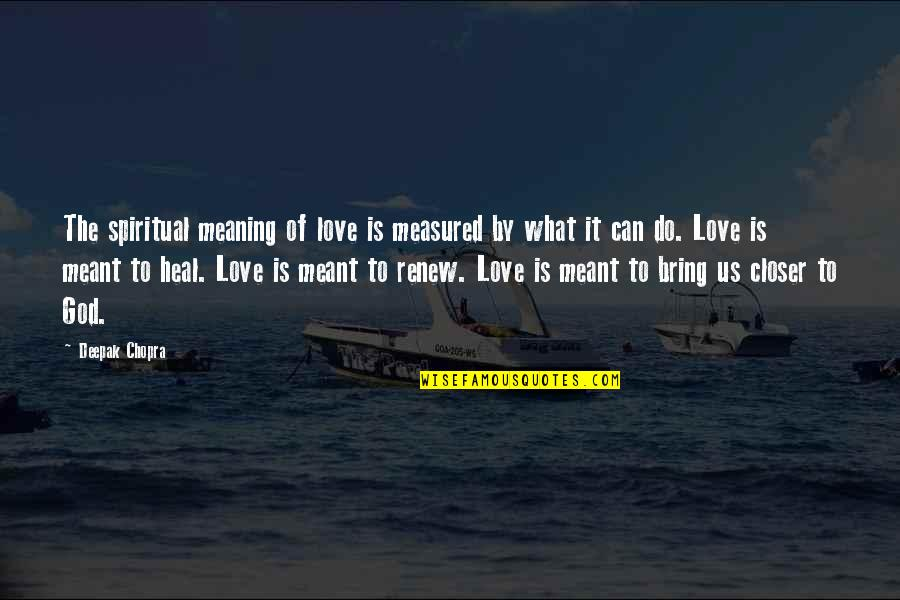 Renew Quotes By Deepak Chopra: The spiritual meaning of love is measured by