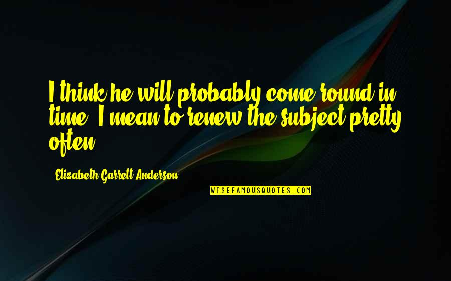 Renew Quotes By Elizabeth Garrett Anderson: I think he will probably come round in