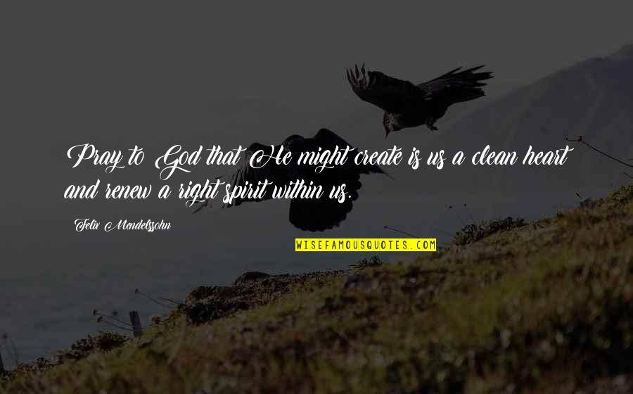 Renew Quotes By Felix Mendelssohn: Pray to God that He might create is