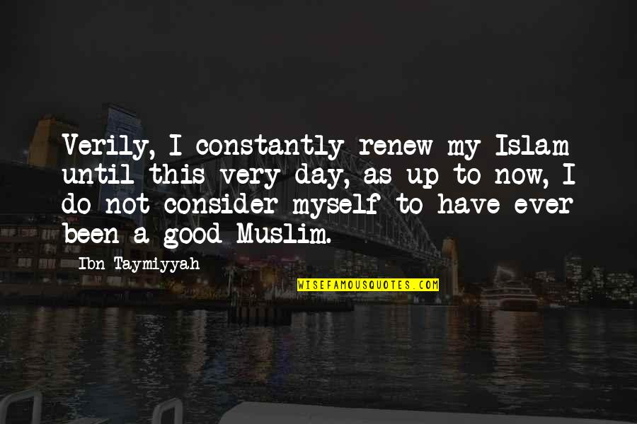 Renew Quotes By Ibn Taymiyyah: Verily, I constantly renew my Islam until this