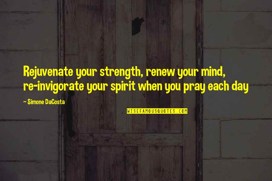 Renew Quotes By Simone DaCosta: Rejuvenate your strength, renew your mind, re-invigorate your