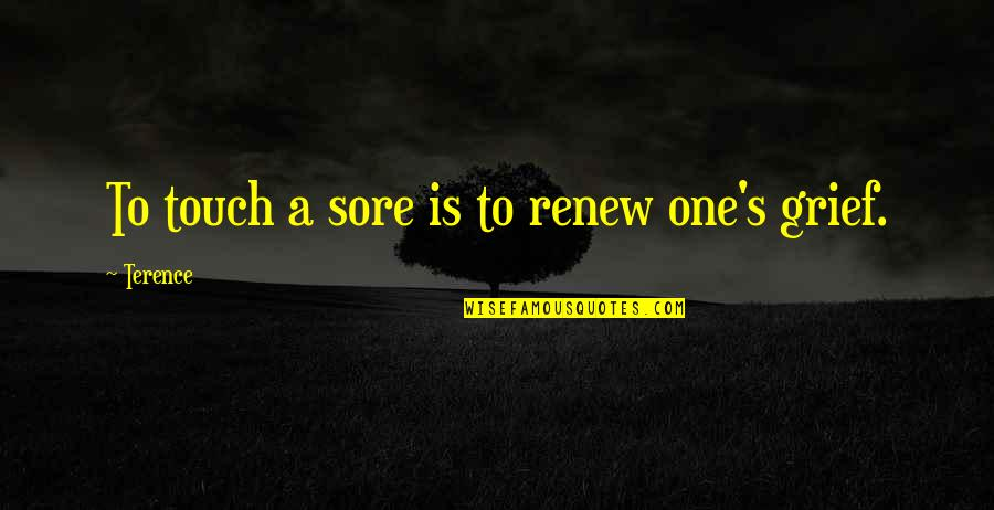 Renew Quotes By Terence: To touch a sore is to renew one's
