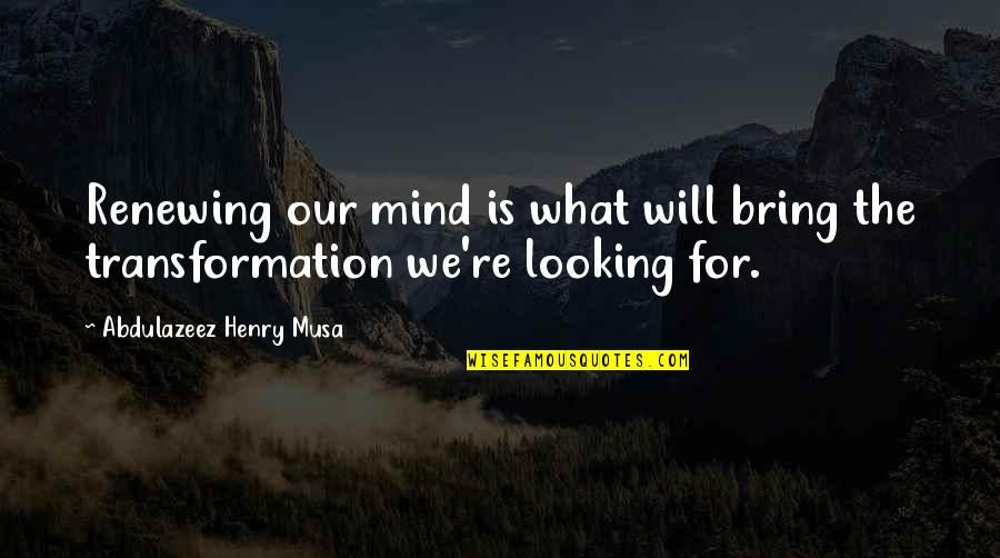 Renewing Quotes By Abdulazeez Henry Musa: Renewing our mind is what will bring the