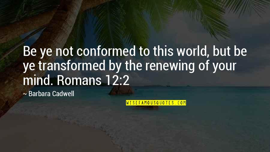 Renewing Quotes By Barbara Cadwell: Be ye not conformed to this world, but