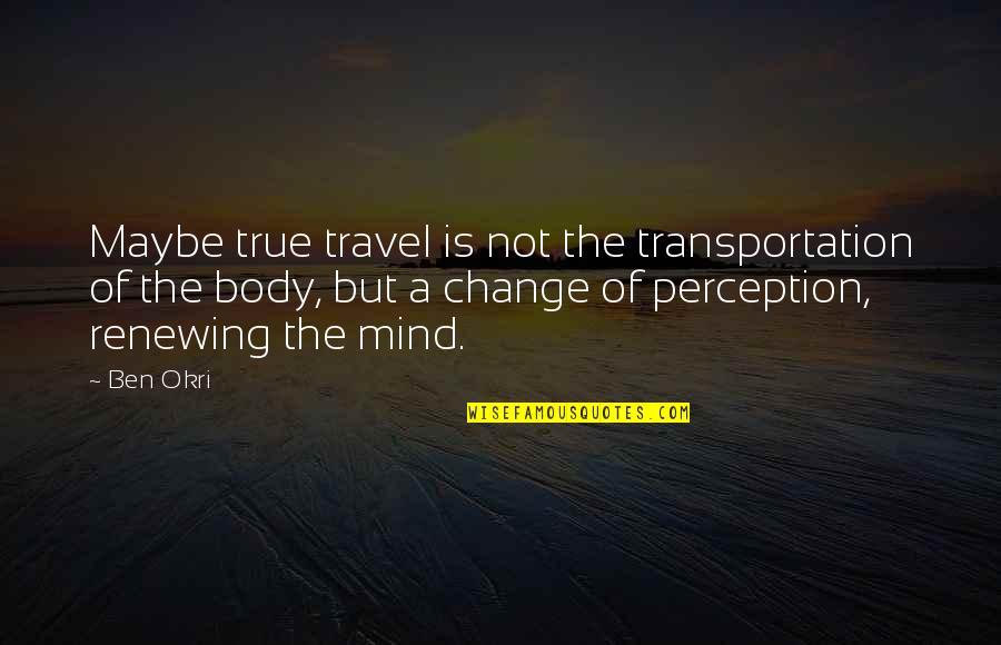Renewing Quotes By Ben Okri: Maybe true travel is not the transportation of