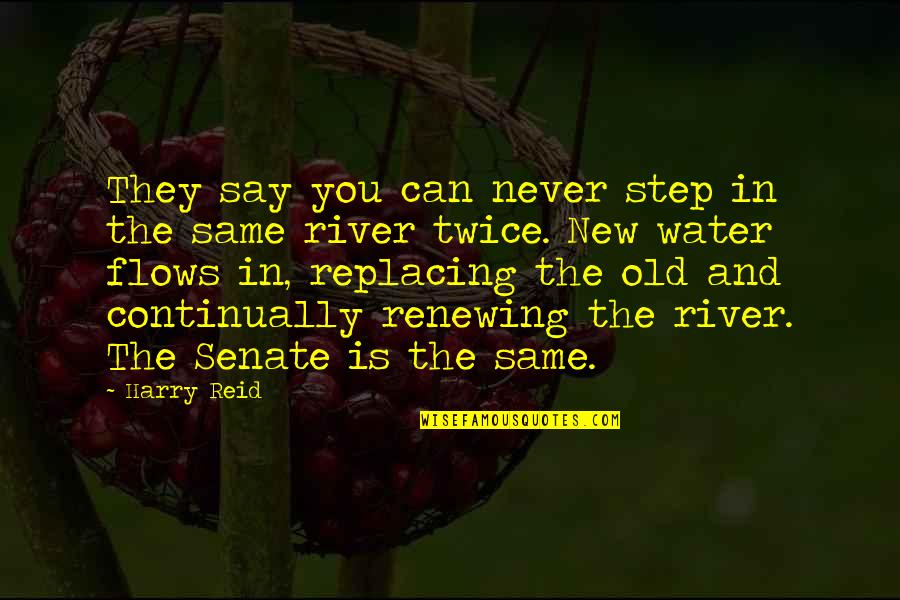 Renewing Quotes By Harry Reid: They say you can never step in the