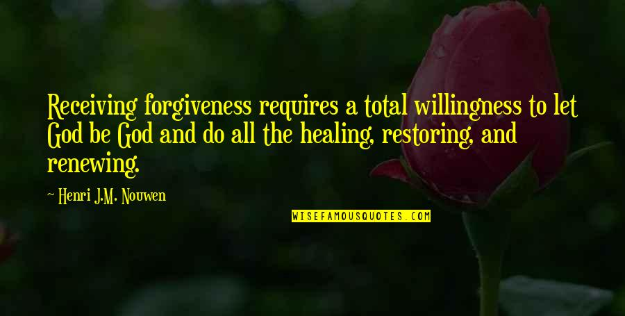 Renewing Quotes By Henri J.M. Nouwen: Receiving forgiveness requires a total willingness to let
