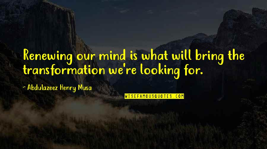 Renewing The Mind Quotes By Abdulazeez Henry Musa: Renewing our mind is what will bring the