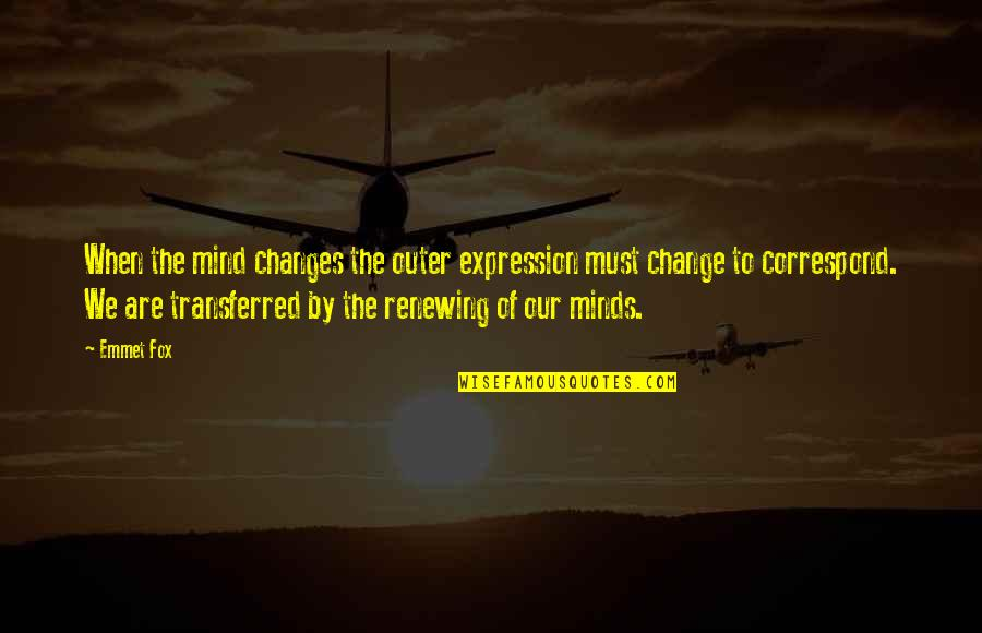 Renewing The Mind Quotes By Emmet Fox: When the mind changes the outer expression must